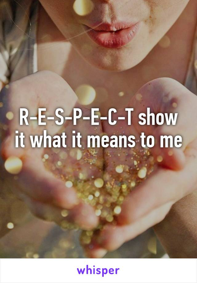 R-E-S-P-E-C-T show it what it means to me