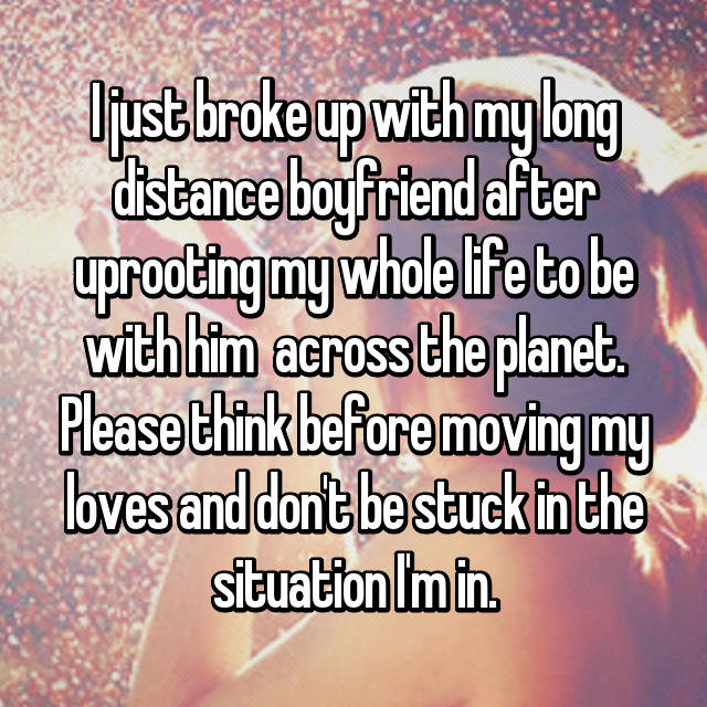 I just broke up with my long distance boyfriend after uprooting my whole life to be with him  across the planet. Please think before moving my loves and don't be stuck in the situation I'm in.