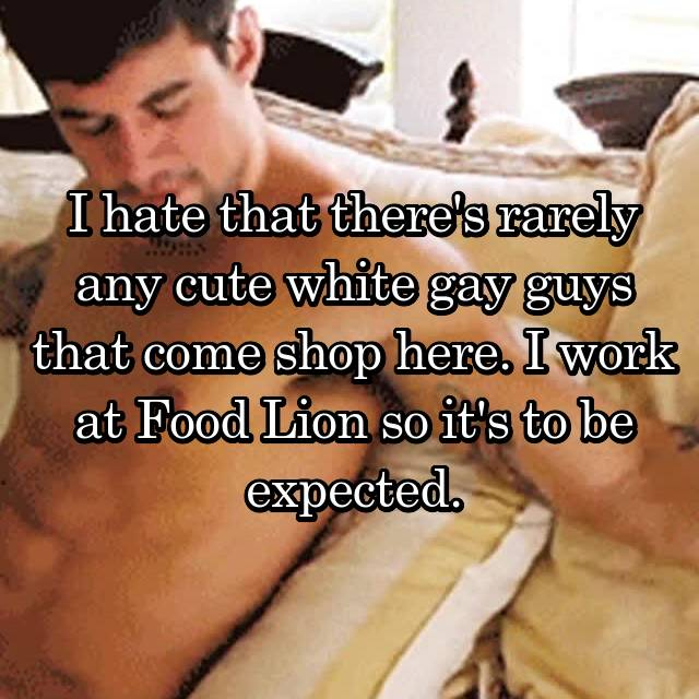I hate that there's rarely any cute white gay guys that come shop here. I work at Food Lion so it's to be expected.