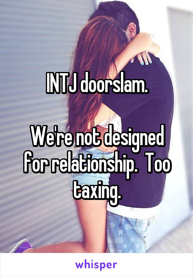 INTJ doorslam  We're not designed for relationship  Too taxing