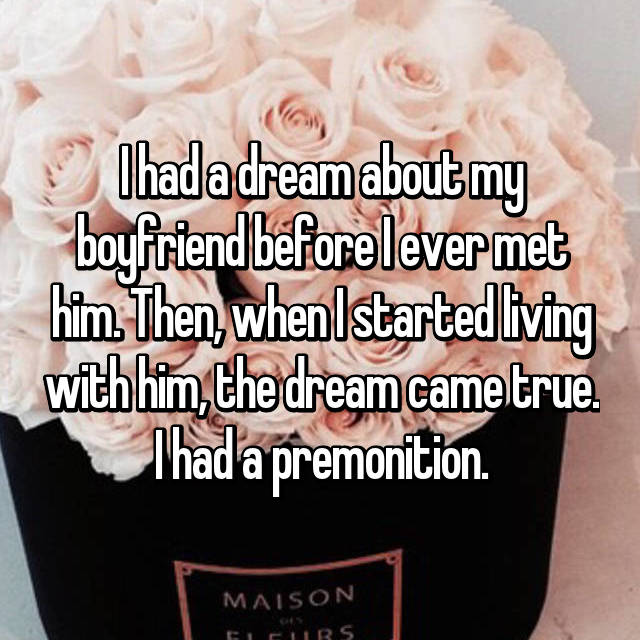 I had a dream about my boyfriend before I ever met him. Then, when I started living with him, the dream came true. I had a premonition.