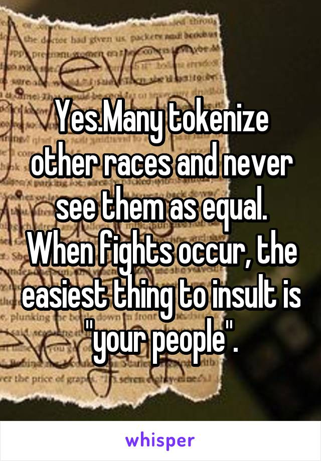 """Yes.Many tokenize other races and never see them as equal. When fights occur, the easiest thing to insult is """"your people""""."""