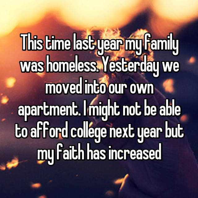 This time last year my family was homeless. Yesterday we moved into our own apartment. I might not be able to afford college next year but my faith has increased