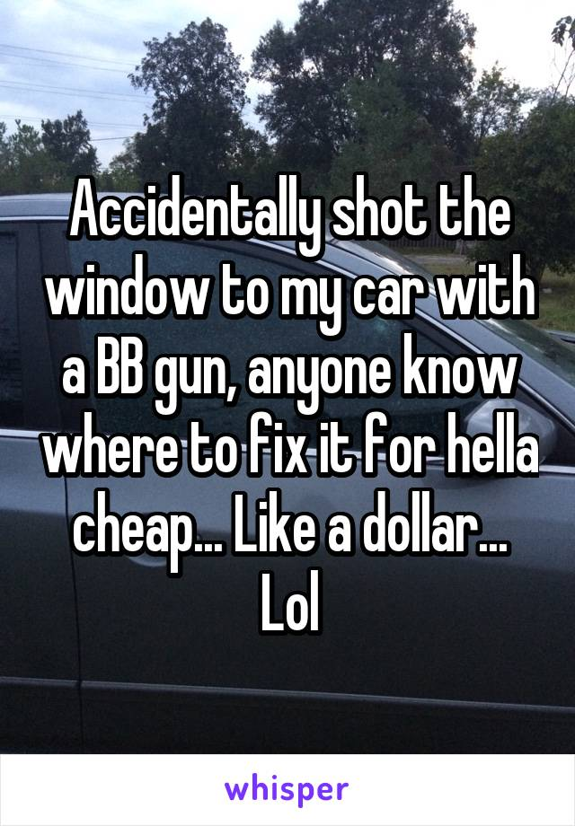 Accidentally shot the window to my car with a BB gun, anyone know where to fix it for hella cheap... Like a dollar... Lol