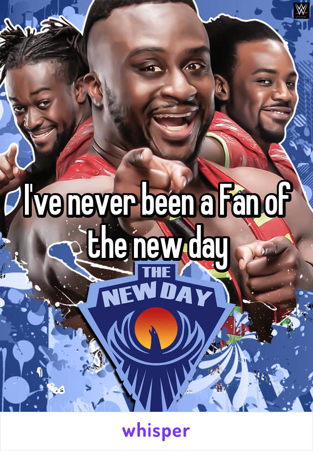 I've never been a Fan of the new day