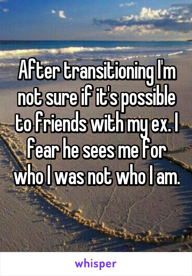 After transitioning I'm not sure if it's possible to friends with my ex. I fear he sees me for who I was not who I am.