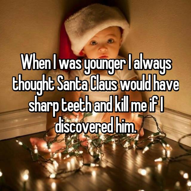 When I was younger I always thought Santa Claus would have sharp teeth and kill me if I discovered him.