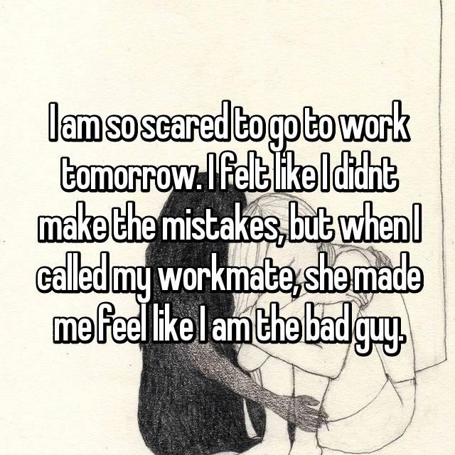 I am so scared to go to work tomorrow. I felt like I didnt make the mistakes, but when I called my workmate, she made me feel like I am the bad guy.