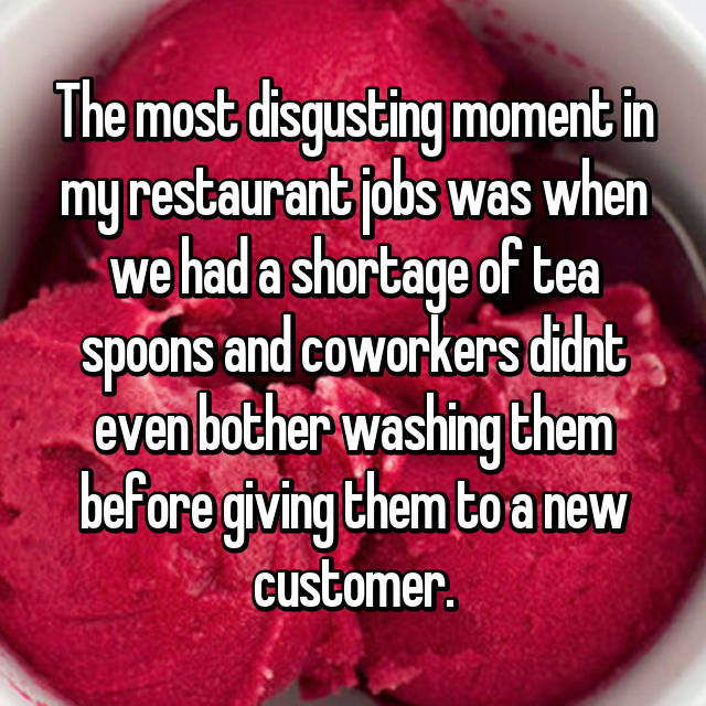 The most disgusting moment in my restaurant jobs was when we had a shortage of tea spoons and coworkers didnt even bother washing them before giving them to a new customer.
