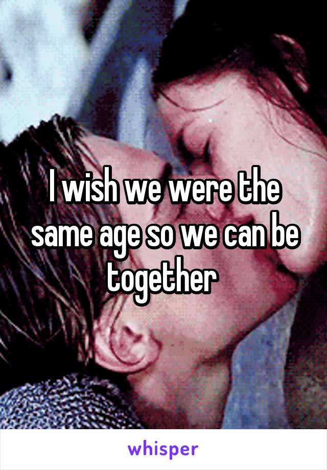 We are the same age