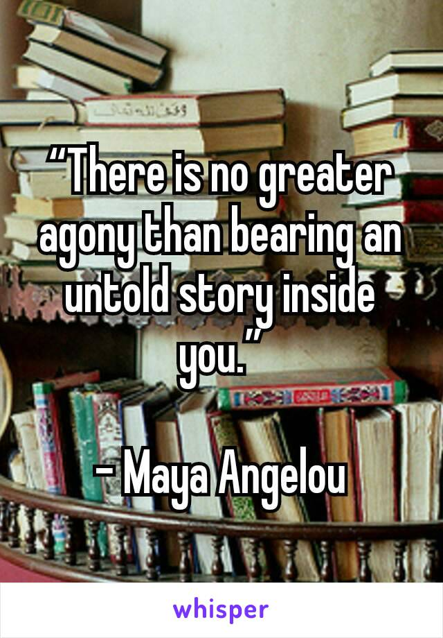 """""""There is no greater agony than bearing an untold story inside you.""""  - Maya Angelou"""
