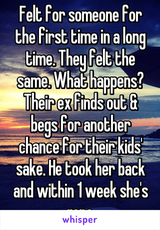 Felt for someone for the first time in a long time. They felt the same. What happens? Their ex finds out & begs for another chance for their kids' sake. He took her back and within 1 week she's gone.