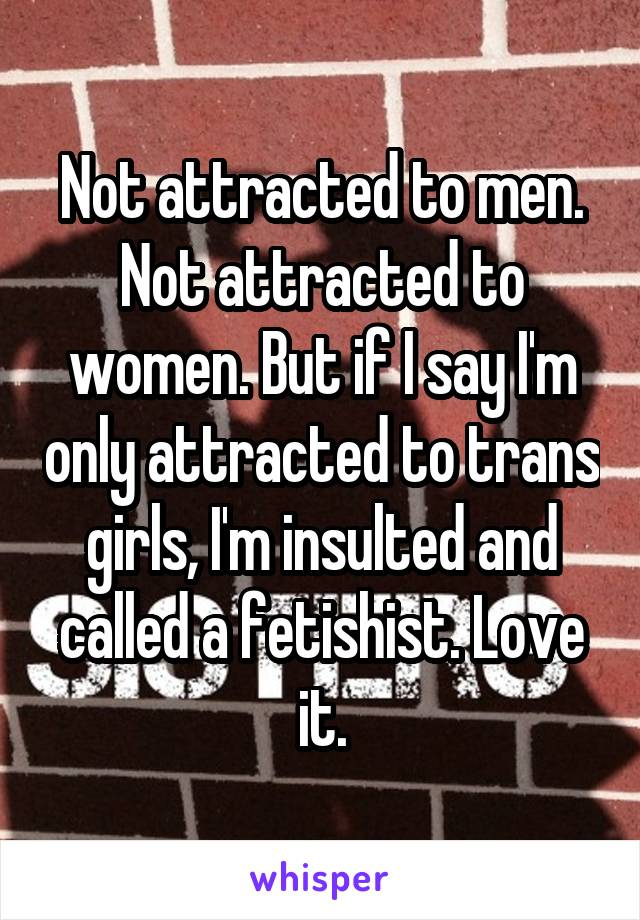 Not attracted to men. Not attracted to women. But if I say I'm only attracted to trans girls, I'm insulted and called a fetishist. Love it.