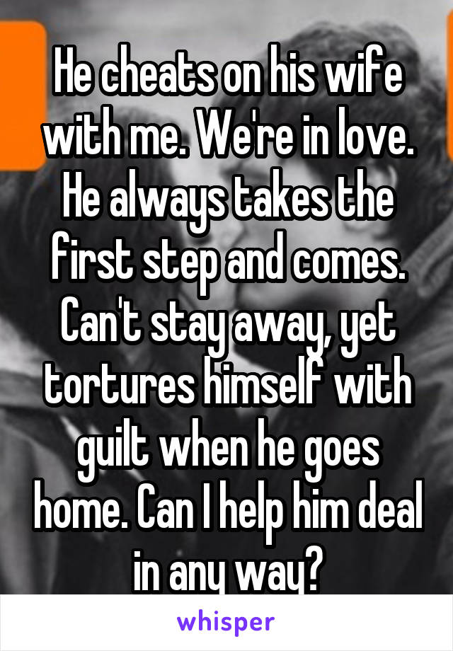 He cheats on his wife with me. We're in love. He always takes the first step and comes. Can't stay away, yet tortures himself with guilt when he goes home. Can I help him deal in any way?