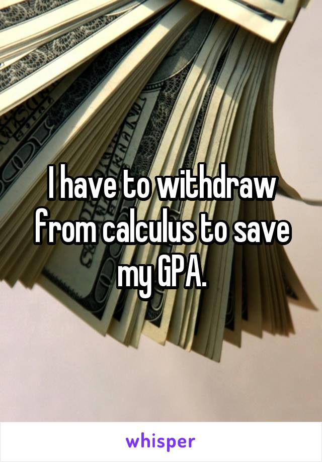 I have to withdraw from calculus to save my GPA.