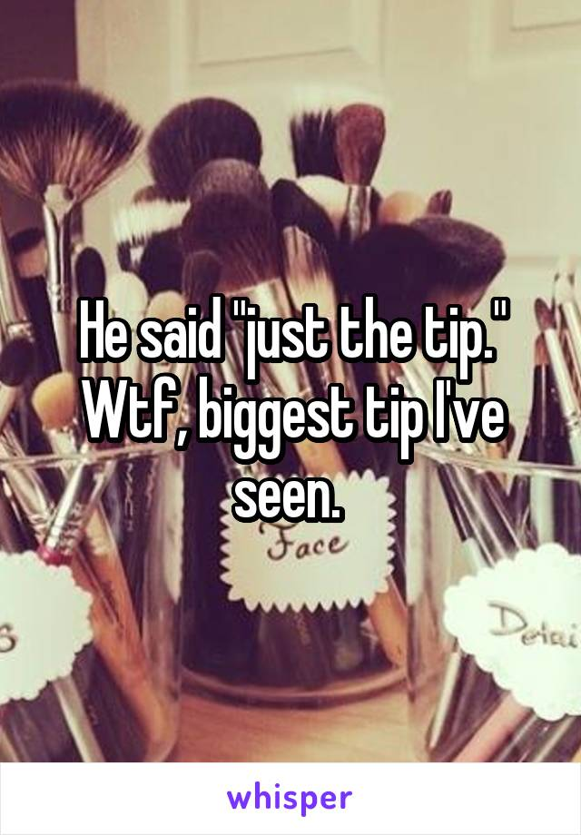 "He said ""just the tip."" Wtf, biggest tip I've seen."