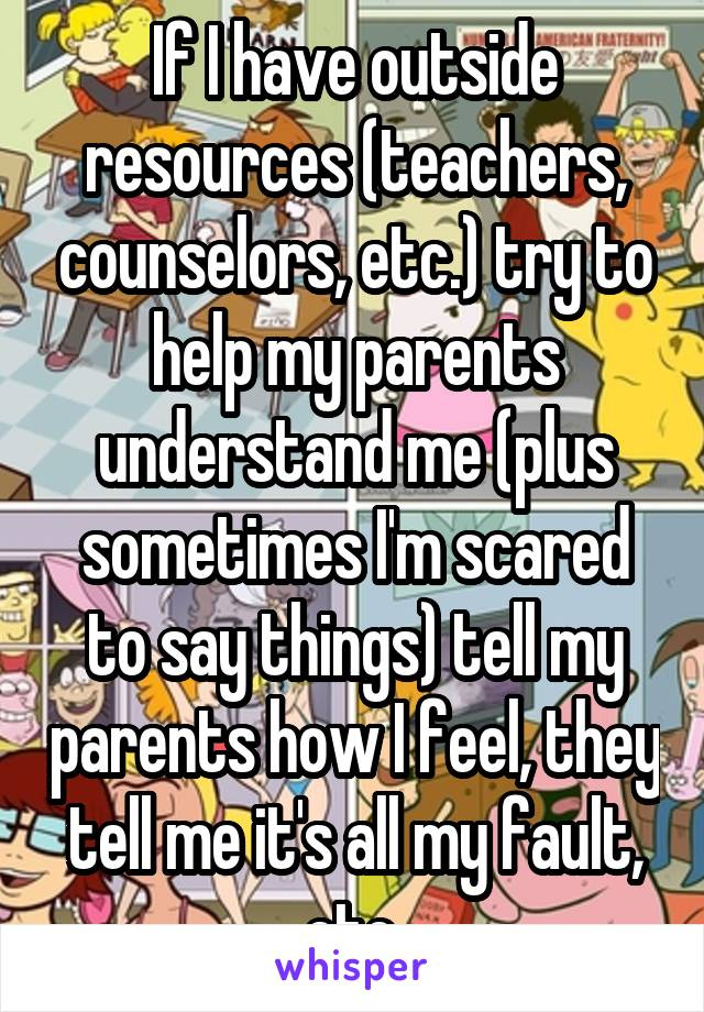 If I have outside resources (teachers, counselors, etc.) try to help my parents understand me (plus sometimes I'm scared to say things) tell my parents how I feel, they tell me it's all my fault, etc.