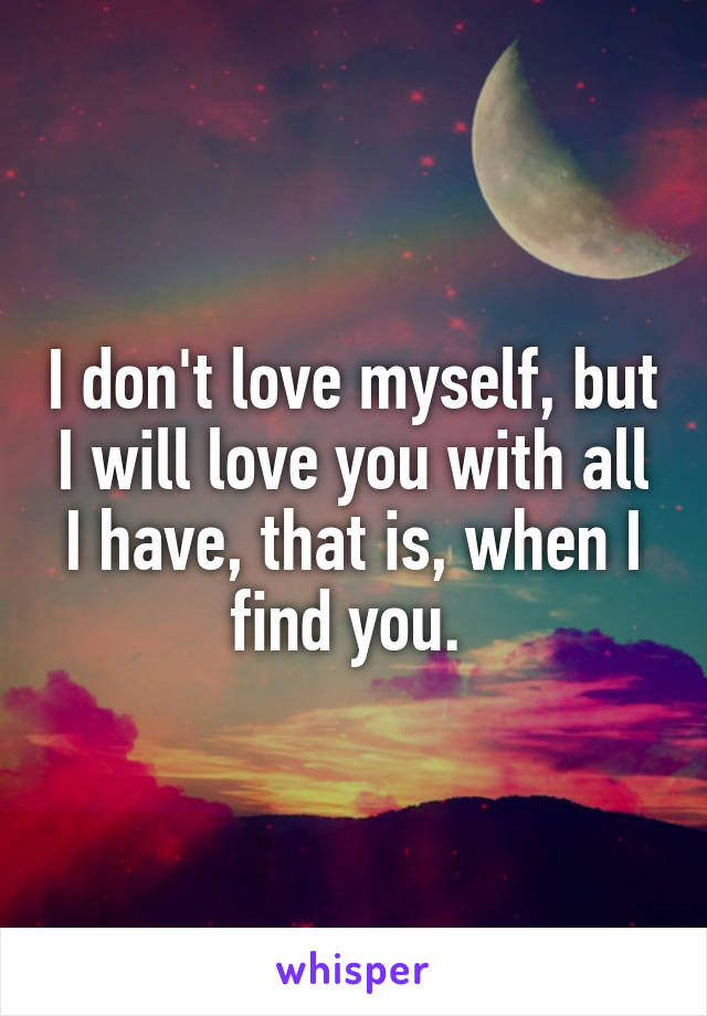 I don't love myself, but I will love you with all I have, that is, when I find you.