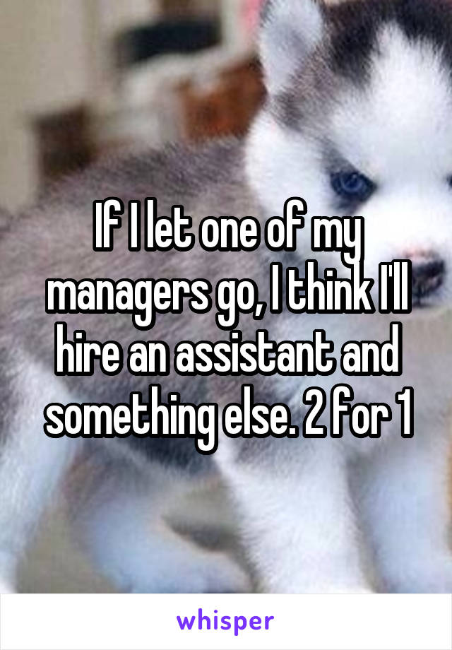 If I let one of my managers go, I think I'll hire an assistant and something else. 2 for 1