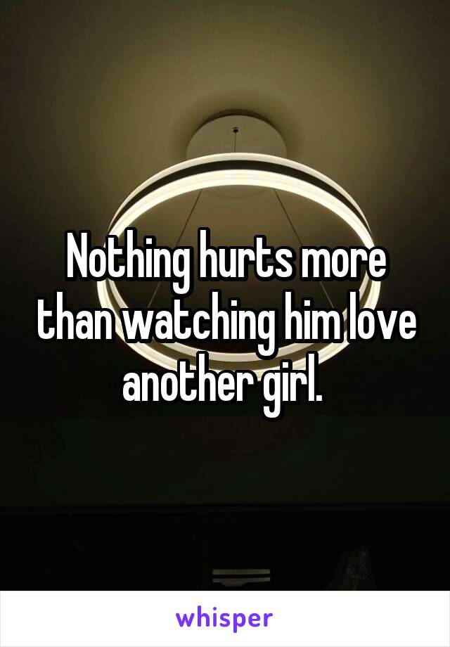 Nothing hurts more than watching him love another girl.