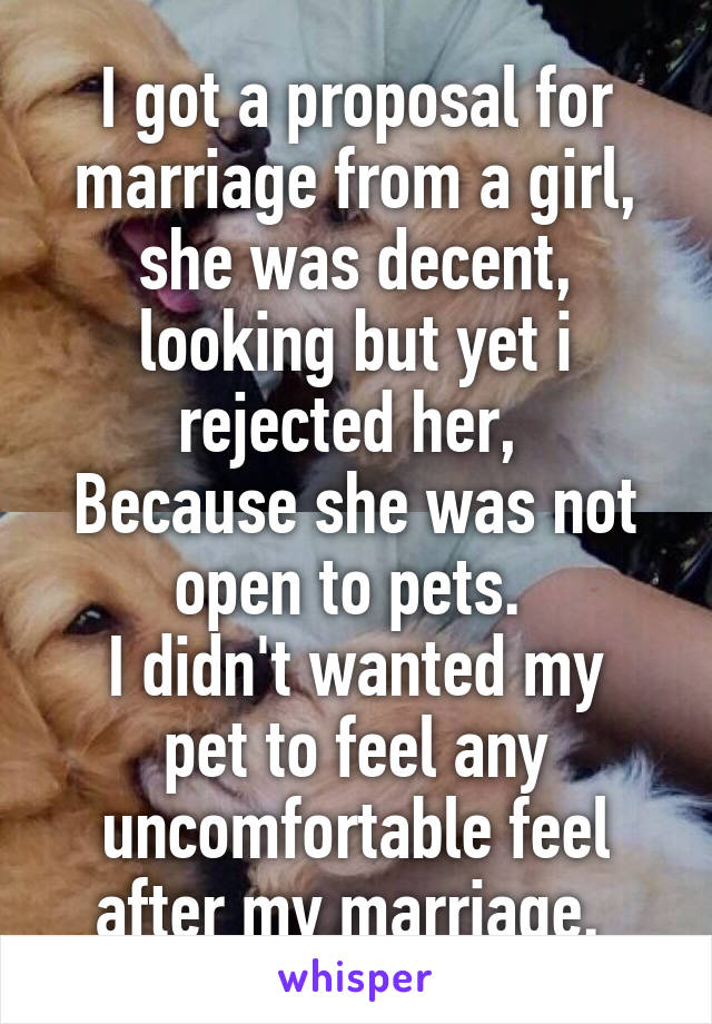 I got a proposal for marriage from a girl, she was decent, looking but yet i rejected her,  Because she was not open to pets.  I didn't wanted my pet to feel any uncomfortable feel after my marriage.