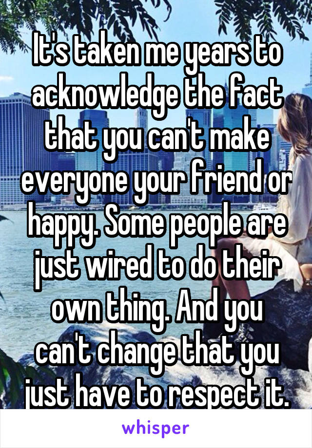 It's taken me years to acknowledge the fact that you can't make everyone your friend or happy. Some people are just wired to do their own thing. And you can't change that you just have to respect it.