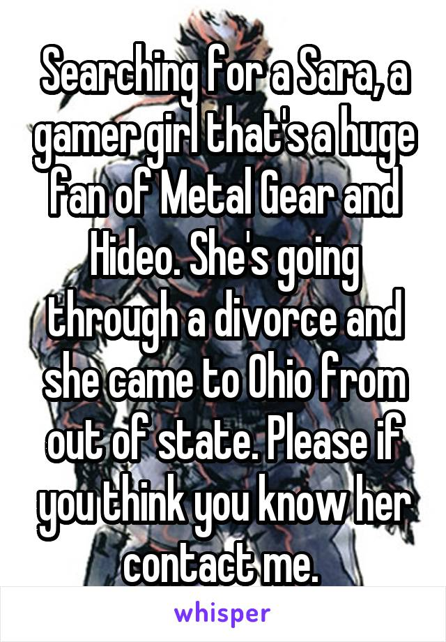 Searching for a Sara, a gamer girl that's a huge fan of Metal Gear and Hideo. She's going through a divorce and she came to Ohio from out of state. Please if you think you know her contact me.