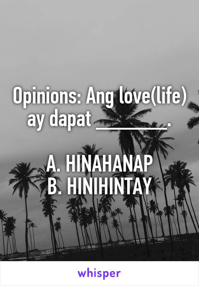 Opinions: Ang love(life) ay dapat ______.  A. HINAHANAP B. HINIHINTAY