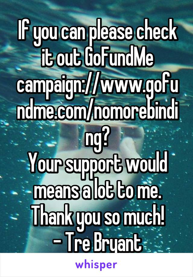 If you can please check it out GoFundMe campaign://www.gofundme.com/nomorebinding? Your support would means a lot to me. Thank you so much! - Tre Bryant