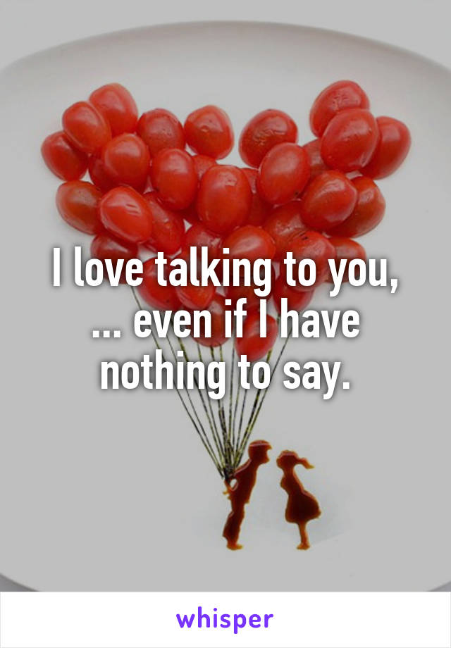 I love talking to you, ... even if I have nothing to say.