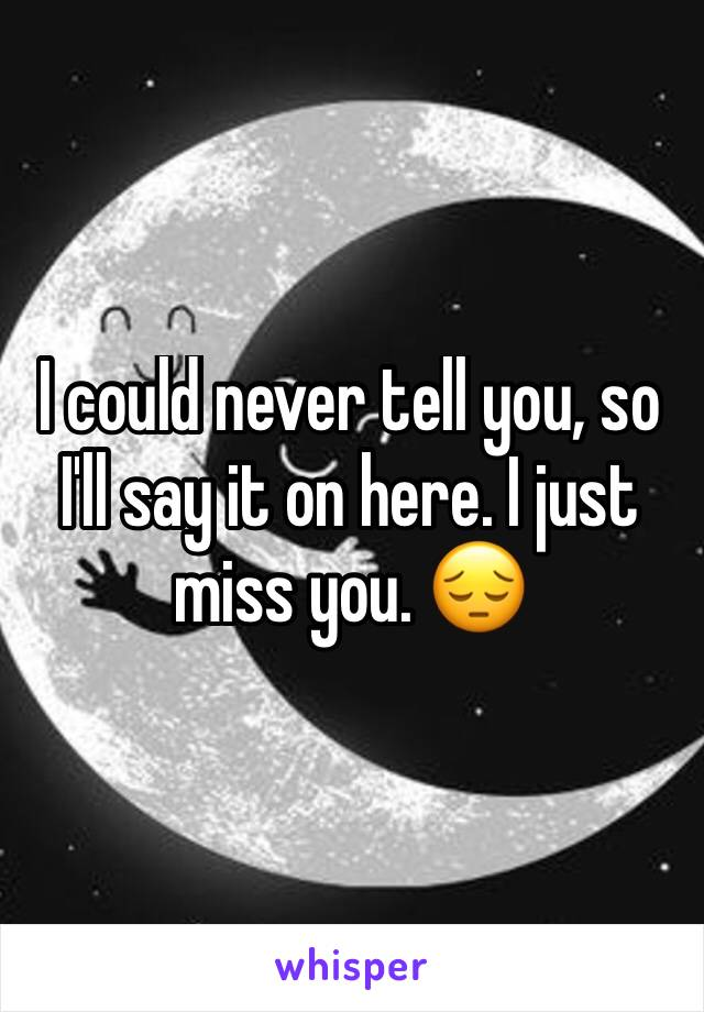 I could never tell you, so I'll say it on here. I just miss you. 😔