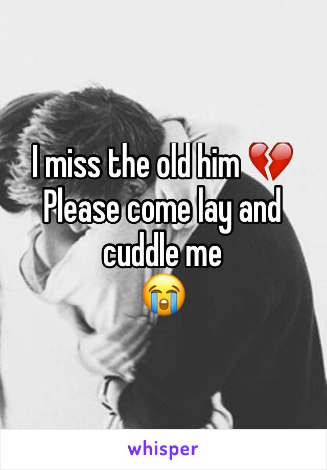 I miss the old him 💔 Please come lay and cuddle me 😭
