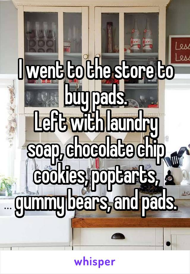 I went to the store to buy pads. Left with laundry soap, chocolate chip cookies, poptarts, gummy bears, and pads.