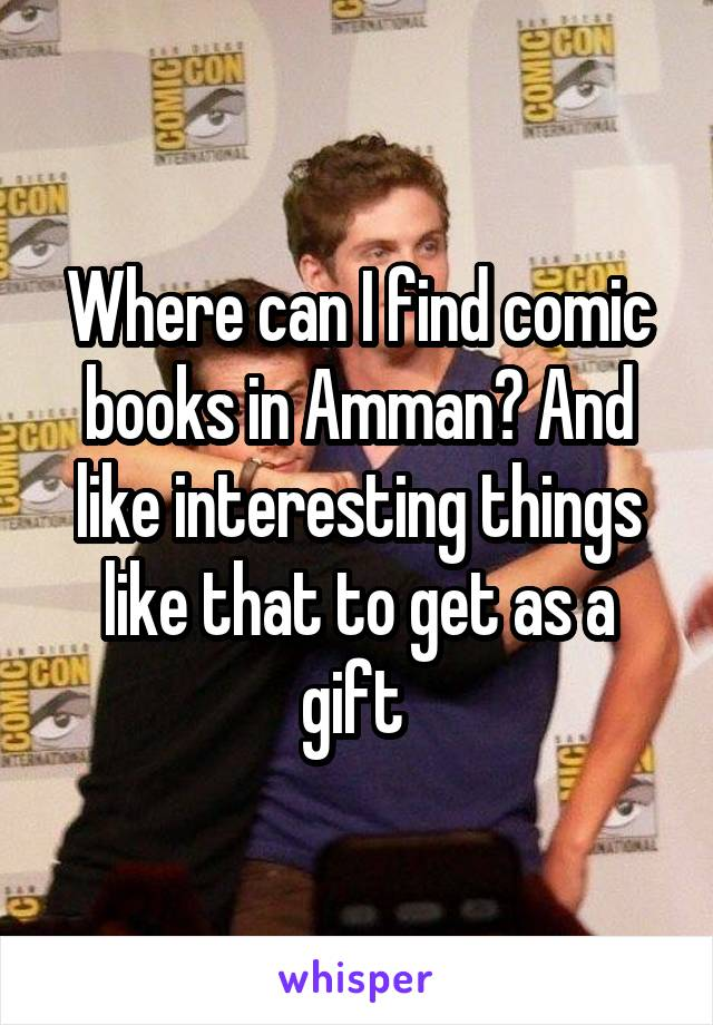 Where can I find comic books in Amman? And like interesting things like that to get as a gift