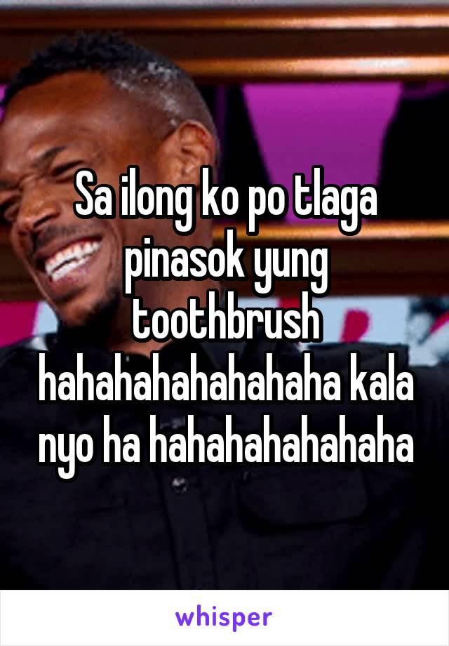Sa ilong ko po tlaga pinasok yung toothbrush hahahahahahahaha kala nyo ha hahahahahahaha