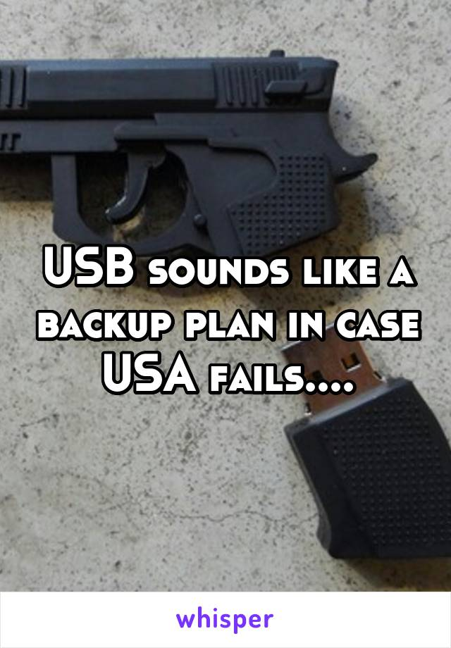USB sounds like a backup plan in case USA fails....