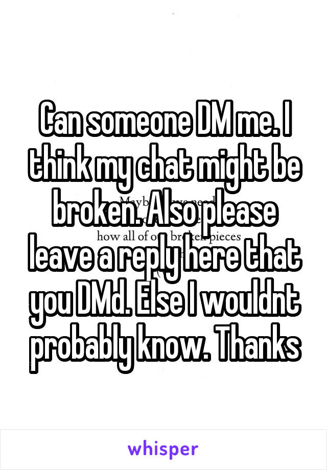 Can someone DM me. I think my chat might be broken. Also please leave a reply here that you DMd. Else I wouldnt probably know. Thanks