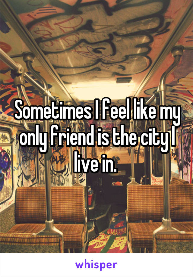 Sometimes I feel like my only friend is the city I live in.