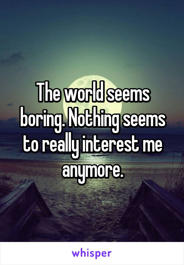 The world seems boring. Nothing seems to really interest me anymore.