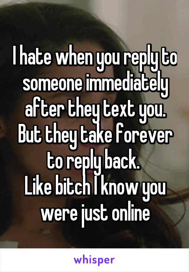 I hate when you reply to someone immediately after they text you. But they take forever to reply back.  Like bitch I know you were just online