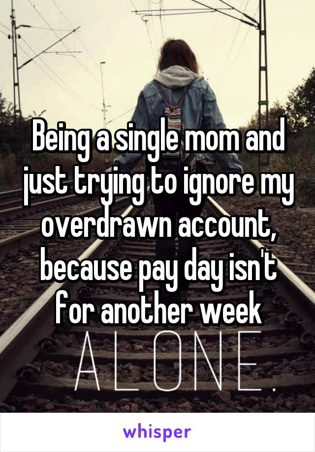 Being a single mom and just trying to ignore my overdrawn account, because pay day isn't for another week