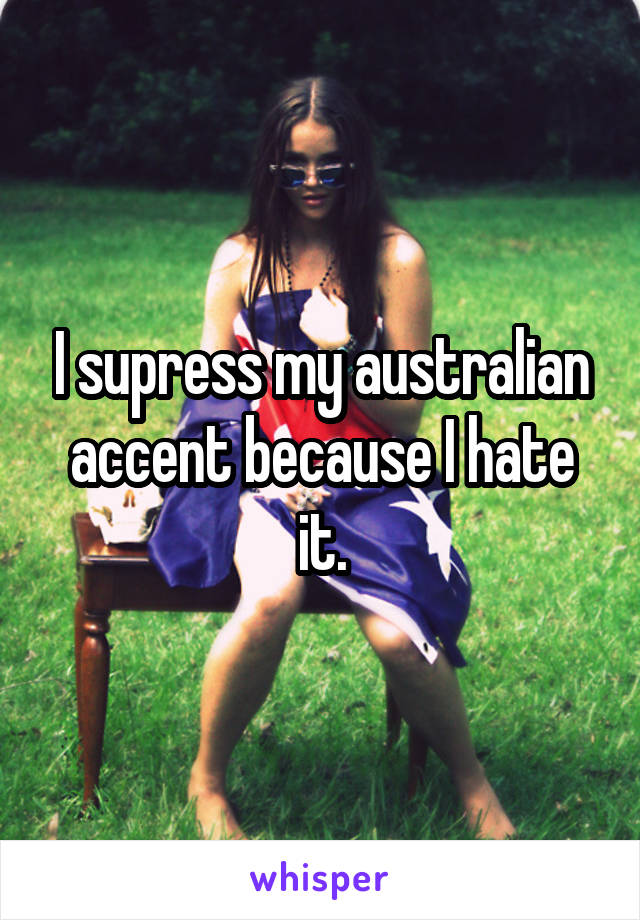 I supress my australian accent because I hate it.