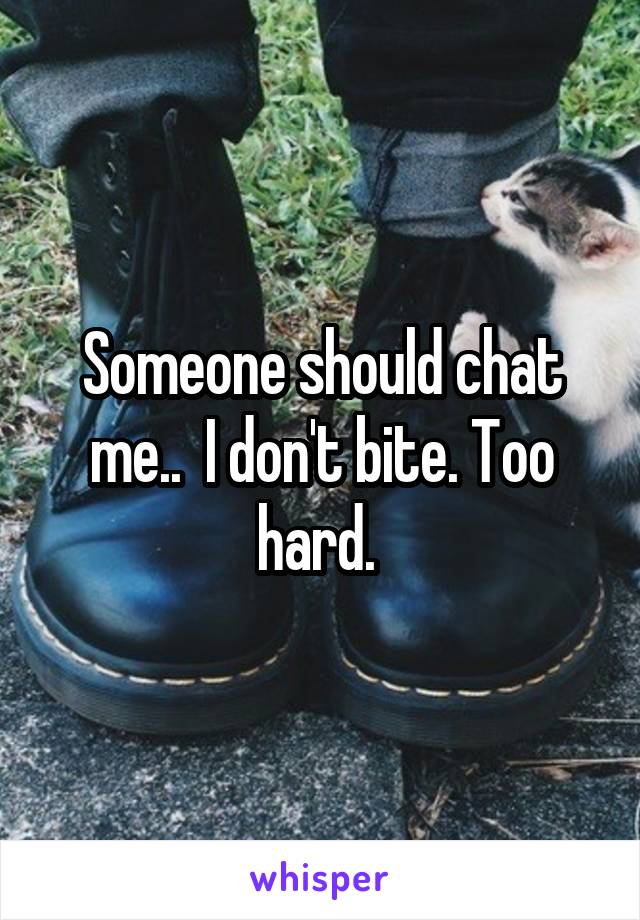 Someone should chat me..  I don't bite. Too hard.