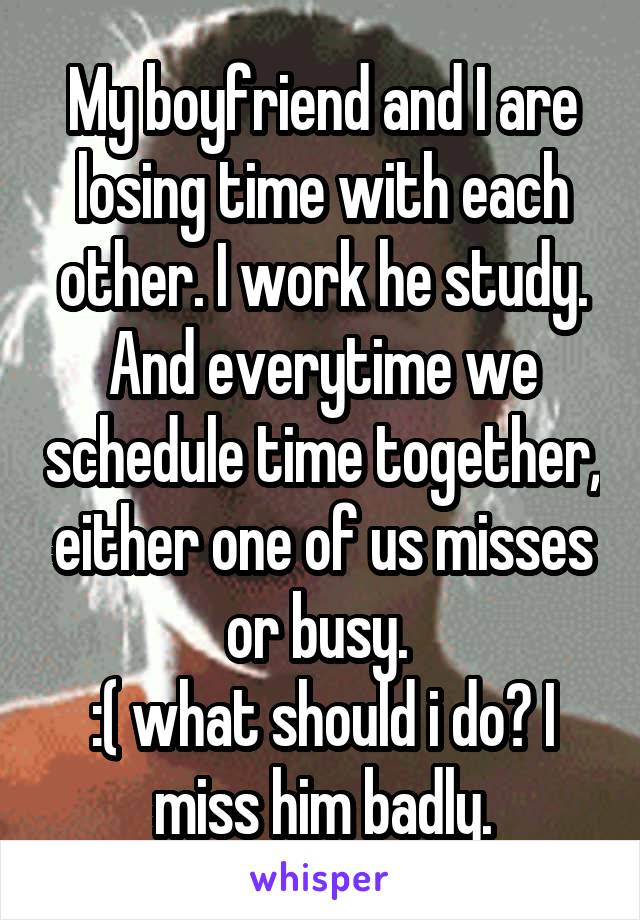 My boyfriend and I are losing time with each other. I work he study. And everytime we schedule time together, either one of us misses or busy.  :( what should i do? I miss him badly.