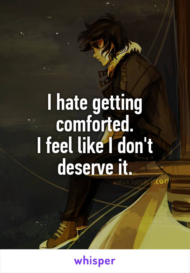 I hate getting comforted. I feel like I don't deserve it.