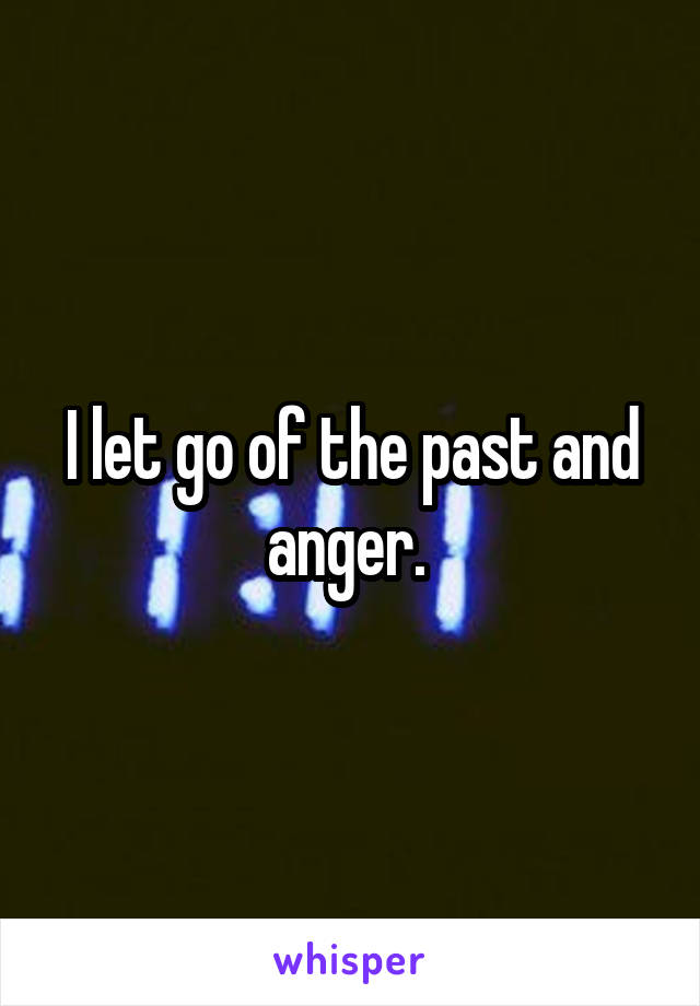 I let go of the past and anger.