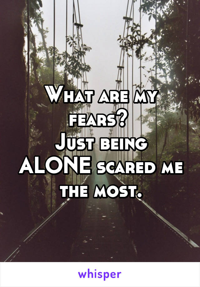What are my fears?  Just being ALONE scared me the most.