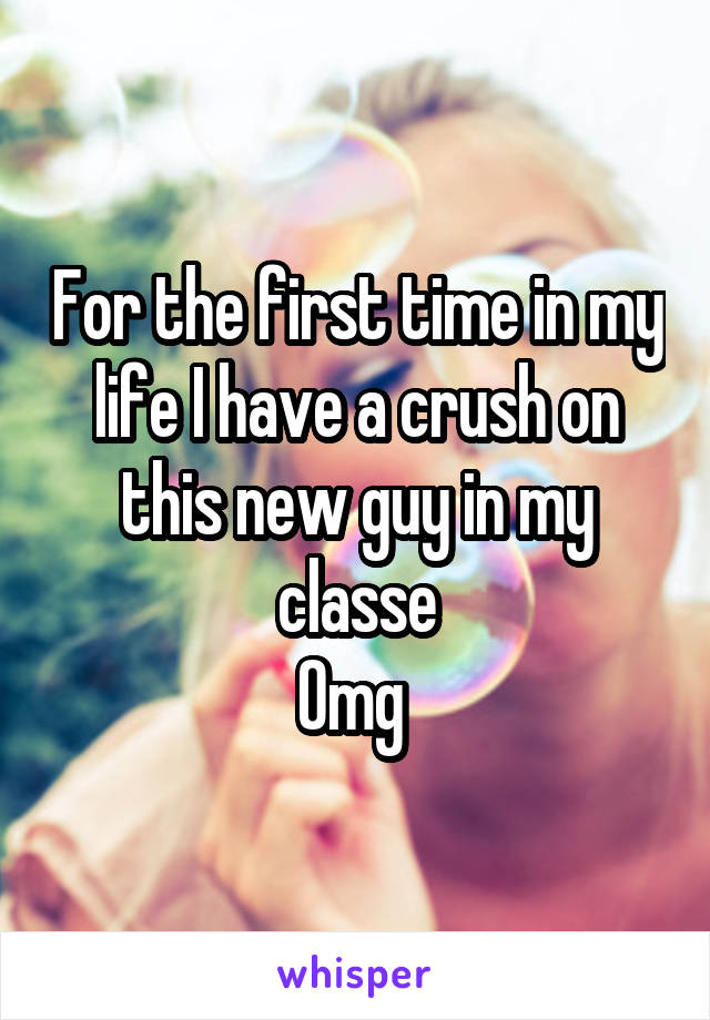 For the first time in my life I have a crush on this new guy in my classe Omg