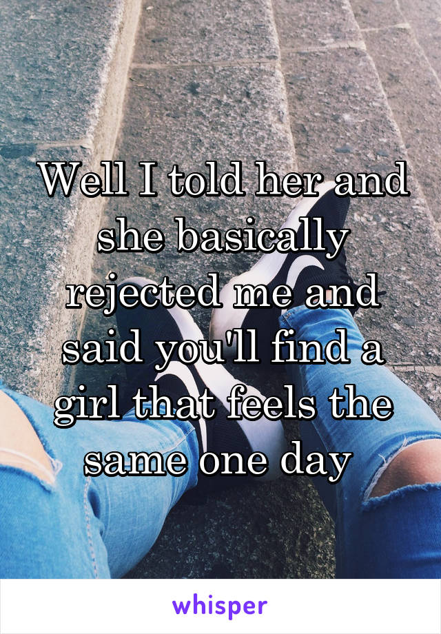Well I told her and she basically rejected me and said you'll find a girl that feels the same one day