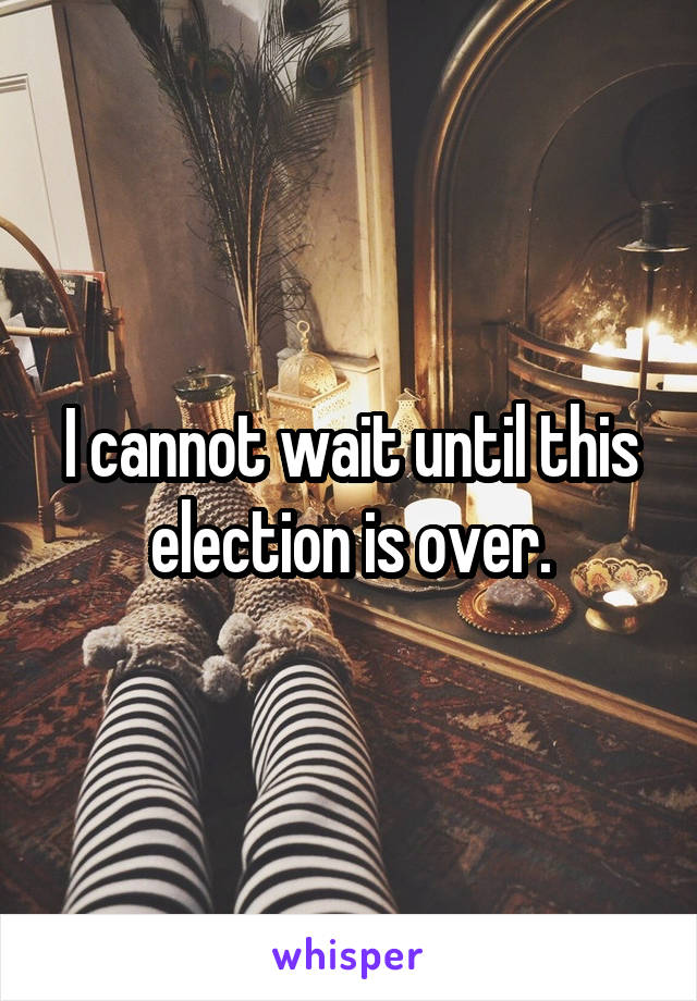 I cannot wait until this election is over.